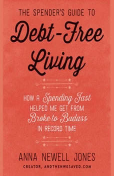 The Spender's Guide to Debt-Free Living: How a Spending Fast Helped Me Get from Broke to Badass in Record Time, Anna Newell Jones