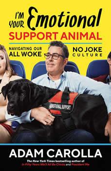I'm Your Emotional Support Animal: Navigating Our All Woke, No Joke Culture, Adam Carolla