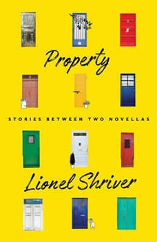 Property: Stories Between Two Novellas Stories Between Two Novellas, Lionel Shriver