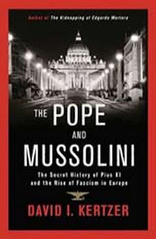 The Pope and Mussolini: The Secret History of Pius XI and the Rise of Fascism in Europe, David I. Kertzer