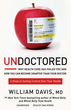 Undoctored: Why Health Care Has Failed You and How You Can Become Smarter Than Your Doctor Why Health Care Has Failed You and How You Can Become Smarter Than Your Doctor, William Davis, MD