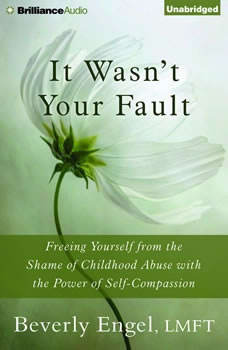 It Wasn't Your Fault: Freeing Yourself from the Shame of Childhood Abuse with the Power of Self-Compassion, Beverly Engel