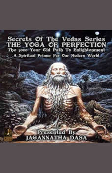Secrets Of The Vedas Series - The Yoga Of Perfection The 5000 Year Old Path To Enlightenment - A Spiritual Primer For Our Modern World, Jagannatha Dasa and company