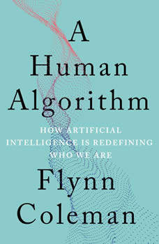 A Human Algorithm: How Artificial Intelligence Is Redefining Who We Are, Flynn Coleman