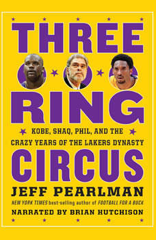 Three-Ring Circus: Kobe, Shaq, Phil, and the Crazy Years of the Lakers Dynasty, Jeff Pearlman