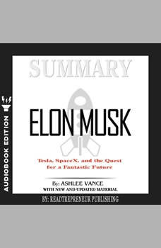 Summary of Elon Musk: Tesla, SpaceX, and the Quest for a Fantastic Future by Ashlee Vance, Readtrepreneur Publishing