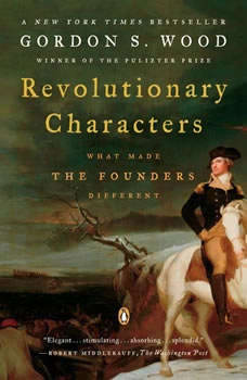 Revolutionary Characters: What Made the Founders Different What Made the Founders Different, Gordon S. Wood