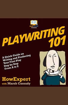 Playwriting 101: A Quick Guide on Writing and Producing Your First Play Step by Step from A to Z, HowExpert