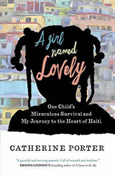 A Girl Named Lovely: One Child's Miraculous Survival and My Journey to the Heart of Haiti One Child's Miraculous Survival and My Journey to the Heart of Haiti, Catherine Porter