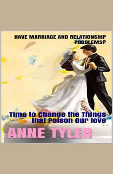 Have Marriage and Relationship Problems?: Time to Change the Things that Poison Our Love, Anne Tyler