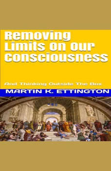 Removing Limits On Our Consciousness-And Thinking Outside The Box , Martin K. Ettington