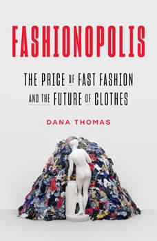 Fashionopolis: The Price of Fast Fashion--and the Future of Clothes, Dana Thomas