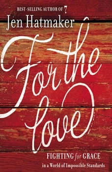 For the Love: Fighting for Grace in a World of Impossible Standards Fighting for Grace in a World of Impossible Standards, Jen Hatmaker