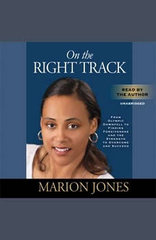 On the Right Track: From Olympic Downfall to Finding Forgiveness and the Strength to Overcome and Succeed From Olympic Downfall to Finding Forgiveness and the Strength to Overcome and Succeed, Marion Jones