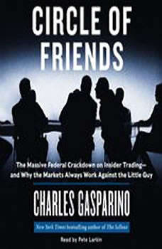 Circle of Friends: The Massive Federal Crackdown on Inside Trading---and Why the Markets Always Work Against the Little Guy, Charles Gasparino
