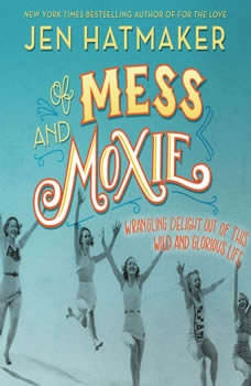 Of Mess and Moxie: Wrangling Delight Out of This Wild and Glorious Life Wrangling Delight Out of This Wild and Glorious Life, Jen Hatmaker