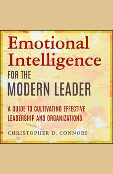 Emotional Intelligence for the Modern Leader: A Guide to Cultivating Effective Leadership and Organizations, Christopher D. Connors