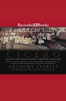 Cicero: The Life and Times of Rome's Greatest Politician The Life and Times of Rome's Greatest Politician, Anthony Everitt