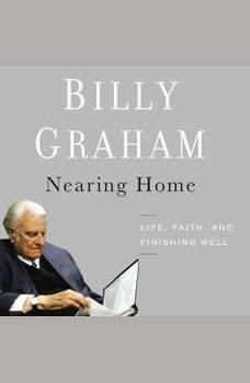 Nearing Home: Life, Faith, and Finishing Well Life, Faith, and Finishing Well, Billy Graham