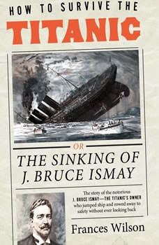How to Survive the Titanic: Or, The Sinking of J. Bruce Ismay, Frances Wilson