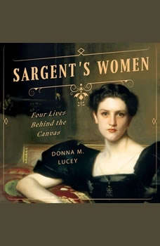 Sargent's Women: Four Lives Behind the Canvas, Donna M. Lucey