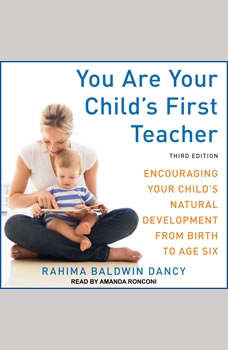 You Are Your Child's First Teacher: Encouraging Your Child's Natural Development from Birth to Age Six, Third Edition Encouraging Your Child's Natural Development from Birth to Age Six, Third Edition, Rahima Baldwin Dancy
