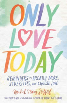 Only Love Today: Reminders to Breathe More, Stress Less, and Choose Love, Rachel Macy Stafford