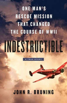 Indestructible: One Man's Rescue Mission That Changed the Course of WWII, John R Bruning