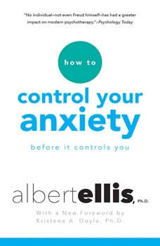 How to Control Your Anxiety: Before it Controls You Before it Controls You, Albert Ellis, Ph.D.