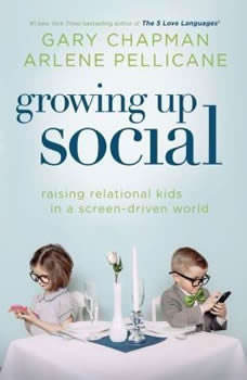 Growing Up Social: Raising Relational Kids in a Screen-Driven World Raising Relational Kids in a Screen-Driven World, Gary Chapman