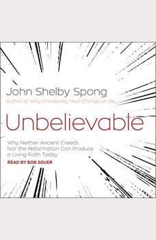 Unbelievable: Why Neither Ancient Creeds Nor the Reformation Can Produce a Living Faith Today, John Shelby Spong