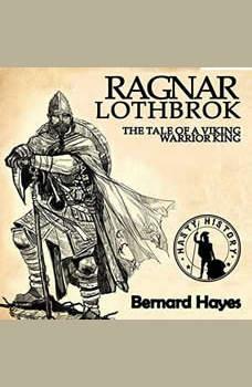 Ragnar Lothbrok: The Tale of a Viking Warrior King, Bernard Hayes