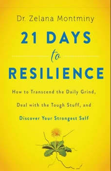 21 Days to Resilience: How to Transcend the Daily Grind, Deal with the Tough Stuff, and Discover Your Strongest Self How to Transcend the Daily Grind, Deal with the Tough Stuff, and Discover Your Strongest Self, Dr. Zelana Montminy