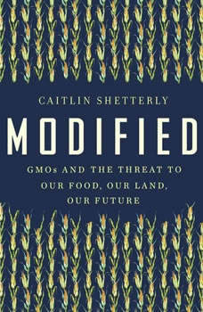 Modified: GMOs and the Threat to Our Food, Our Land, Our Future, Caitlin Shetterly