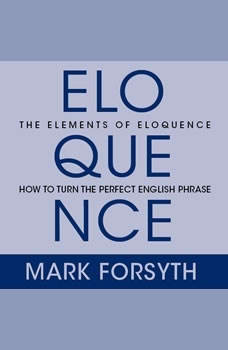 The Elements of Eloquence: Secrets of the Perfect Turn of Phrase Secrets of the Perfect Turn of Phrase, Mark Forsyth