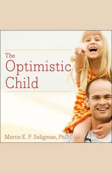 The Optimistic Child: A Proven Program to Safeguard Children Against Depression and Build Lifelong Resilience, Martin E. P. Seligman