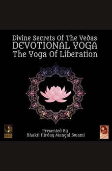 Divine Secrets Of The Vedas Devotional Yoga - The Yoga Of Liberation, Bhakti Hirday Mangal Swami