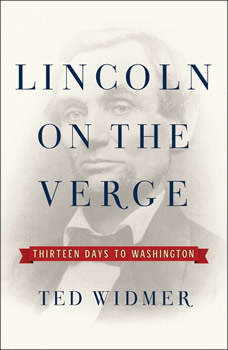 Lincoln on the Verge: Thirteen Days to Washington, Ted Widmer