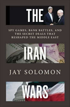 The Iran Wars: Spy Games, Bank Battles, and the Secret Deals That Reshaped the Middle East, Jay Solomon