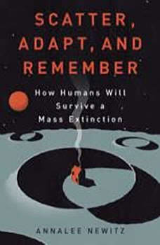 Scatter, Adapt, and Remember: How Humans Will Survive a Mass Extinction, Annalee Newitz