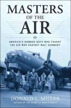 Masters of the Air: Americas Bomber Boys Who Fought the Air War against Nazi Germany, Donald L. Miller