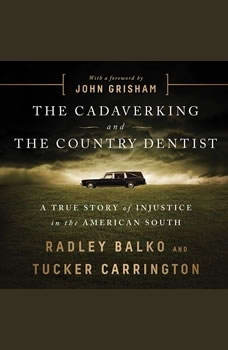 The Cadaver King and the Country Dentist: A True Story of Injustice in the American South A True Story of Injustice in the American South, Radley Balko