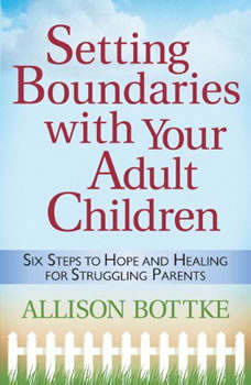Setting Boundaries with Your Adult Children: Six Steps to Hope and Healing for Struggling Parents, Allison Bottke