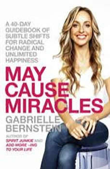 May Cause Miracles: A 40-Day Guidebook of Subtle Shifts for Radical Change and Unlimited Happiness, Gabrielle Bernstein
