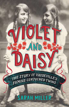 Violet and Daisy: The Story of Vaudeville's Famous Conjoined Twins, Sarah Miller