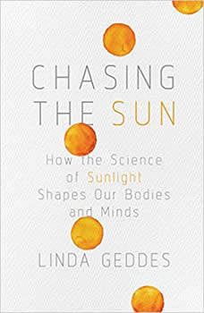Chasing the Sun: How the Science of Sunlight Shapes Our Bodies and Minds, Linda Geddes