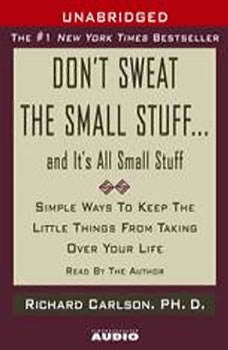 Don't Sweat the Small Stuff...And It's All Small Stuff: Simple Things To Keep The Little Things From Taking Over Your Life Simple Things To Keep The Little Things From Taking Over Your Life, Richard Carlson