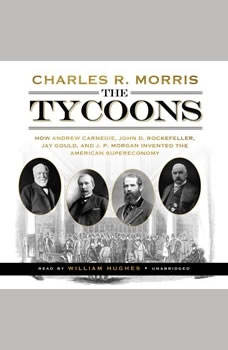 The Tycoons: How Andrew Carnegie, John D. Rockefeller, Jay Gould, and J. P. Morgan Invented the American Supereconomy, Charles R. Morris