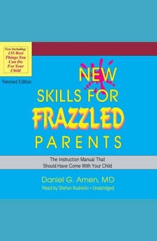 New Skills for Frazzled Parents, Revised Edition: The Instruction Manual That Should Have Come with Your Child, Daniel G. Amen MD