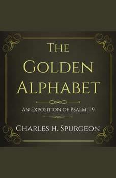 The Golden Alphabet: An Exposition of Psalm 119, Charles H Spurgeon